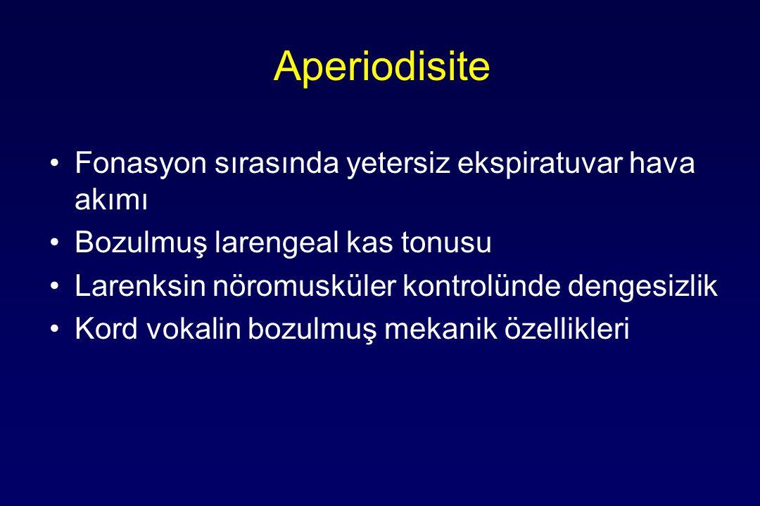 Aperiodisite Fonasyon sırasında yetersiz ekspiratuvar hava akımı Bozulmuş larengeal kas tonusu Larenksin nöromusküler kontrolünde dengesizlik Kord vokalin bozulmuş mekanik özellikleri