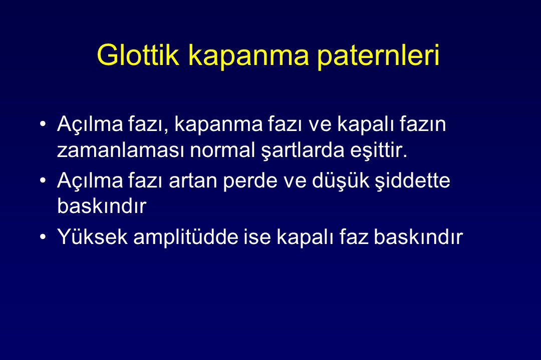 Glottik kapanma paternleri Açılma fazı, kapanma fazı ve kapalı fazın zamanlaması normal şartlarda eşittir.