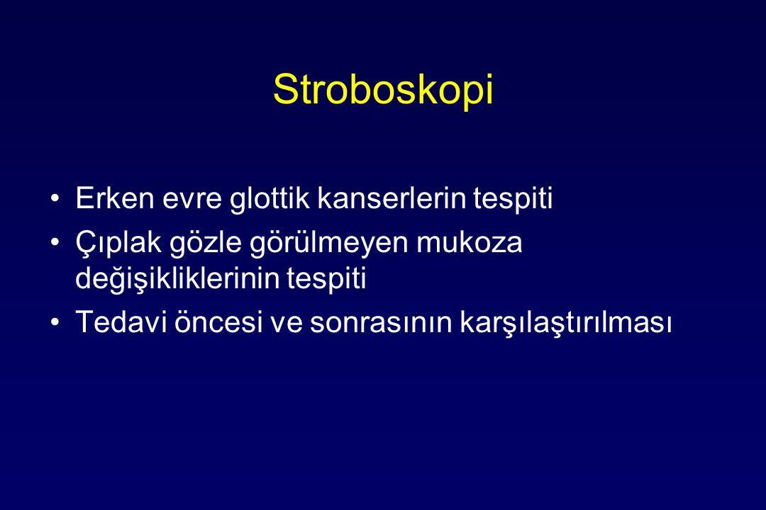 Stroboskopi Erken evre glottik kanserlerin tespiti Çıplak gözle görülmeyen mukoza değişikliklerinin tespiti Tedavi öncesi ve sonrasının karşılaştırılması