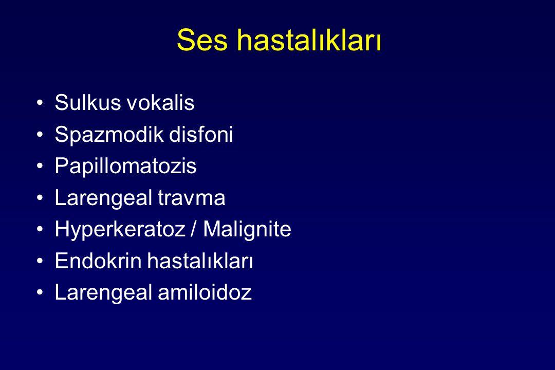 Ses hastalıkları Sulkus vokalis Spazmodik disfoni Papillomatozis Larengeal travma Hyperkeratoz / Malignite Endokrin hastalıkları Larengeal amiloidoz