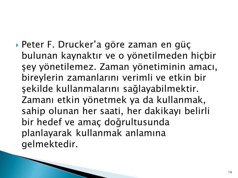 16  Peter F. Drucker'a göre zaman en güç bulunan kaynaktır ve o yönetilmeden hiçbir şey yönetilemez. Zaman yönetiminin amacı, bireylerin zamanlarını