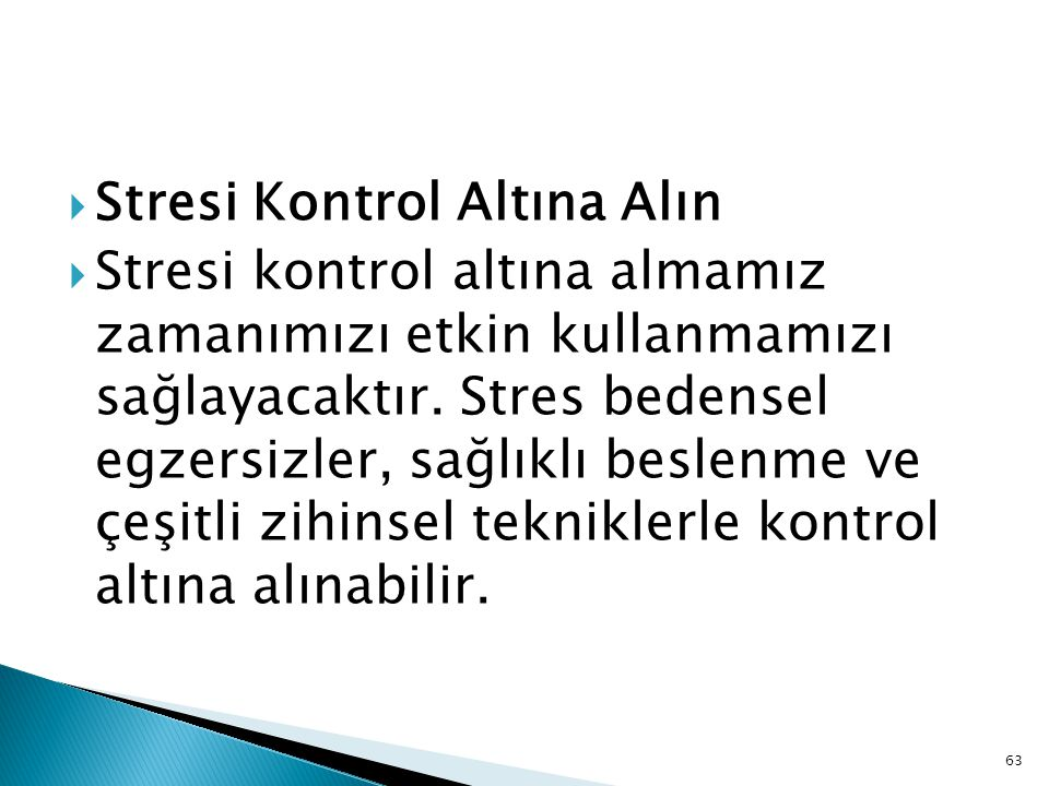 63  Stresi Kontrol Altına Alın  Stresi kontrol altına almamız zamanımızı etkin kullanmamızı sağlayacaktır. Stres bedensel egzersizler, sağlıklı besl