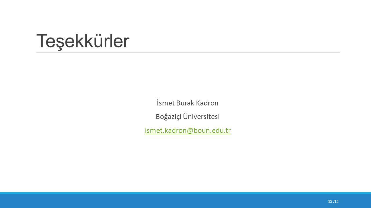 Teşekkürler İsmet Burak Kadron Boğaziçi Üniversitesi ismet.kadron@boun.edu.tr 15 /12