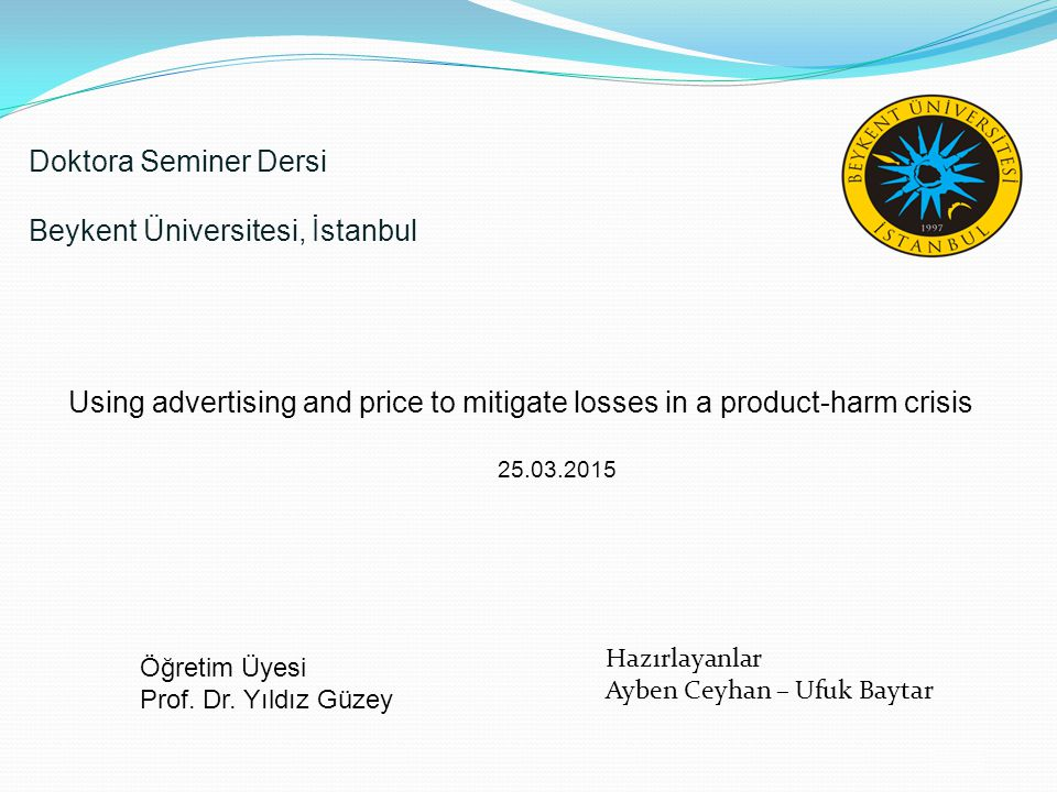 /20 Doktora Seminer Dersi Beykent Üniversitesi, İstanbul Using advertising and price to mitigate losses in a product-harm crisis 25.03.2015 Öğretim Üy