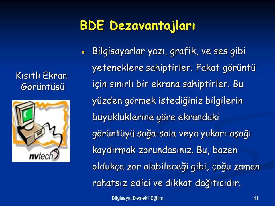41Bilgisayar Destekli Eğitim BDE Dezavantajları  Bilgisayarlar yazı, grafik, ve ses gibi yeteneklere sahiptirler. Fakat görüntü için sınırlı bir ekra