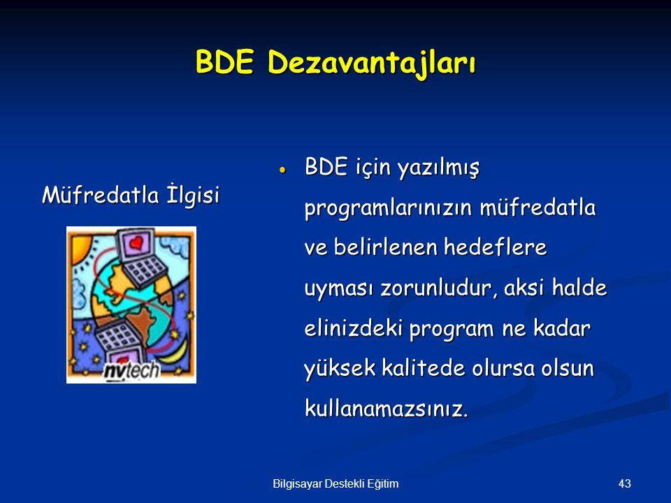 43Bilgisayar Destekli Eğitim BDE Dezavantajları  BDE için yazılmış programlarınızın müfredatla ve belirlenen hedeflere uyması zorunludur, aksi halde