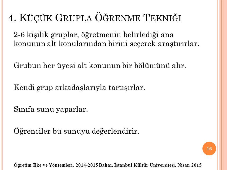 Öğretim İlke ve Yöntemleri, 2014-2015 Bahar, İstanbul Kültür Üniversitesi, Nisan 2015 4. K ÜÇÜK G RUPLA Ö ĞRENME T EKNIĞI 2-6 kişilik gruplar, öğretme