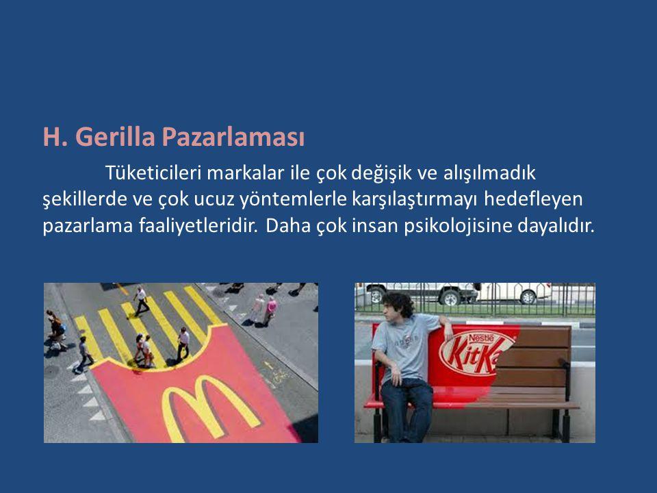H. Gerilla Pazarlaması Tüketicileri markalar ile çok değişik ve alışılmadık şekillerde ve çok ucuz yöntemlerle karşılaştırmayı hedefleyen pazarlama fa