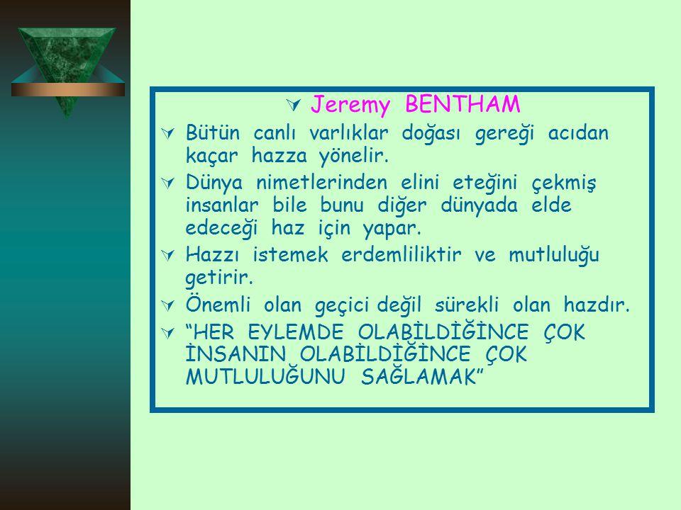  Jeremy BENTHAM  Bütün canlı varlıklar doğası gereği acıdan kaçar hazza yönelir.  Dünya nimetlerinden elini eteğini çekmiş insanlar bile bunu diğer