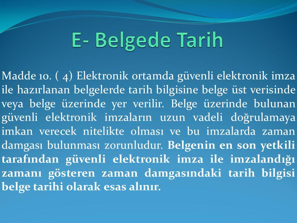 Madde 10. ( 4) Elektronik ortamda güvenli elektronik imza ile hazırlanan belgelerde tarih bilgisine belge üst verisinde veya belge üzerinde yer verili
