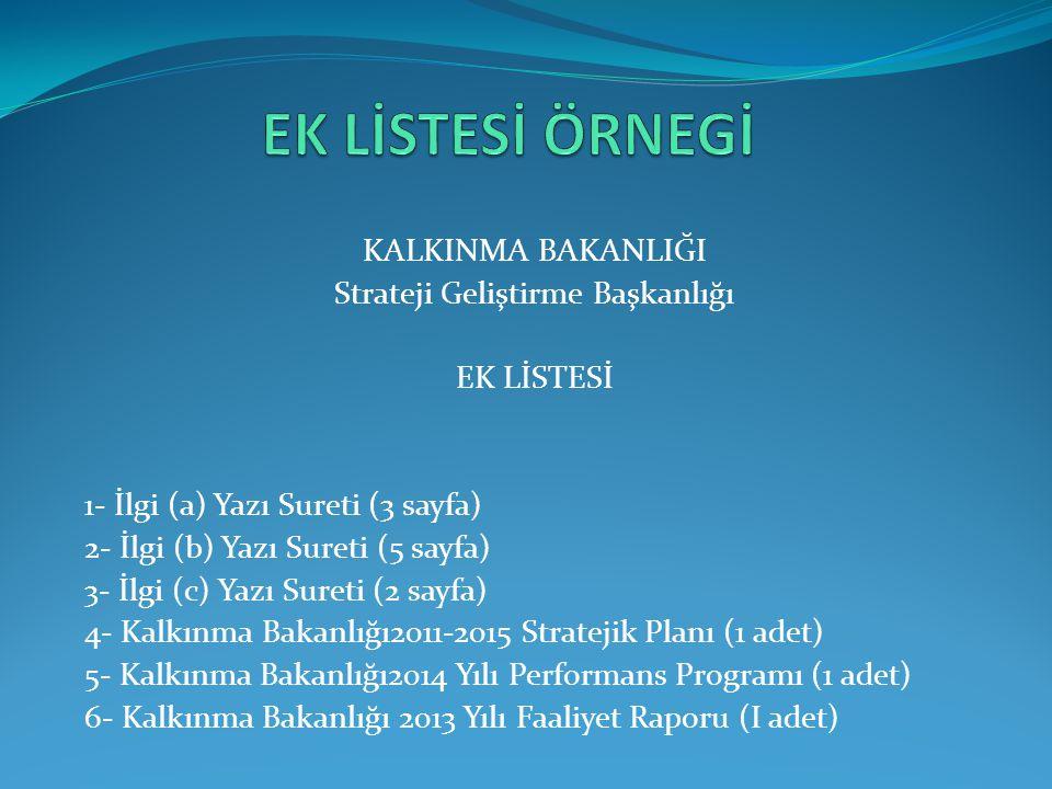 KALKINMA BAKANLIĞI Strateji Geliştirme Başkanlığı EK LİSTESİ 1- İlgi (a) Yazı Sureti (3 sayfa) 2- İlgi (b) Yazı Sureti (5 sayfa) 3- İlgi (c) Yazı Sure