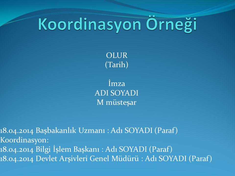 OLUR (Tarih) İmza ADI SOYADI M müsteşar 18.04.2014 Başbakanlık Uzmanı : Adı SOYADI (Paraf) Koordinasyon: 18.04.2014 Bilgi İşlem Başkanı : Adı SOYADI (