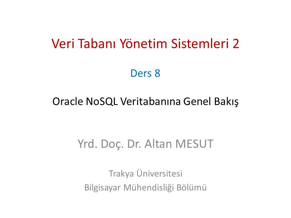Veri Tabanı Yönetim Sistemleri 2 Ders 8 Oracle NoSQL Veritabanına Genel Bakış Yrd. Doç. Dr. Altan MESUT Trakya Üniversitesi Bilgisayar Mühendisliği Bö