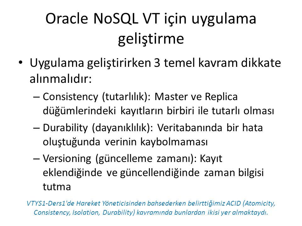Oracle NoSQL VT için uygulama geliştirme Uygulama geliştirirken 3 temel kavram dikkate alınmalıdır: – Consistency (tutarlılık): Master ve Replica düğü