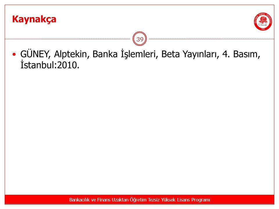 Kaynakça Bankacılık ve Finans Uzaktan Öğretim Tezsiz Yüksek Lisans Programı 39 GÜNEY, Alptekin, Banka İşlemleri, Beta Yayınları, 4. Basım, İstanbul:20