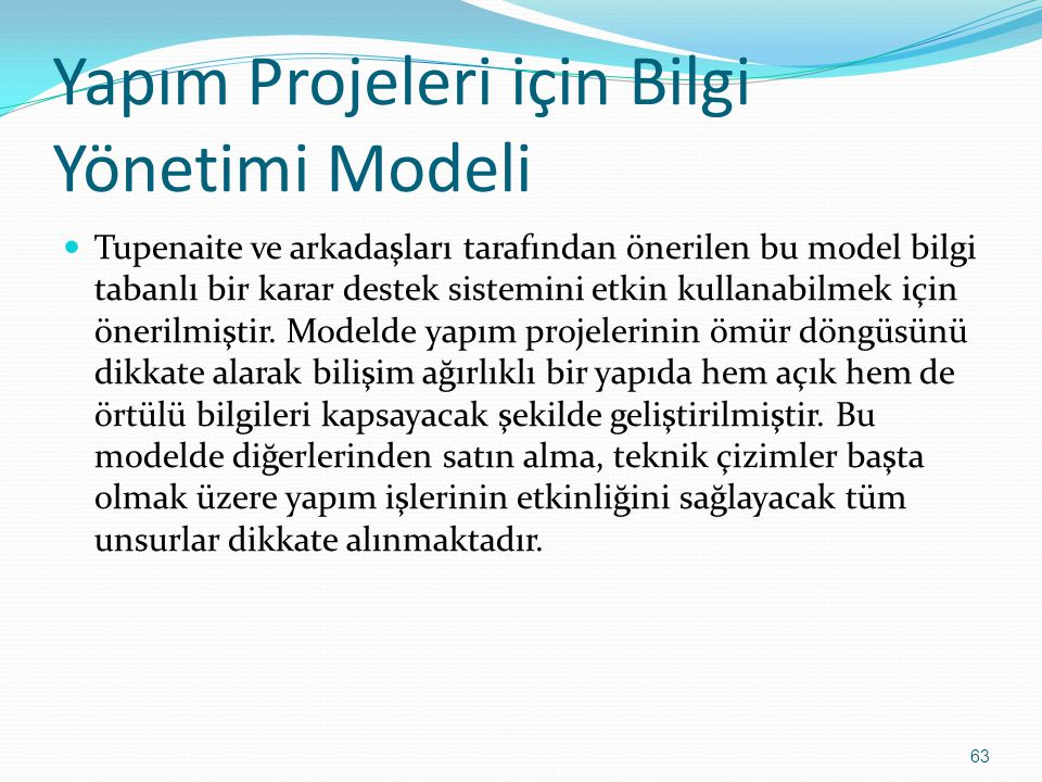 63 Yapım Projeleri için Bilgi Yönetimi Modeli Tupenaite ve arkadaşları tarafından önerilen bu model bilgi tabanlı bir karar destek sistemini etkin kullanabilmek için önerilmiştir.