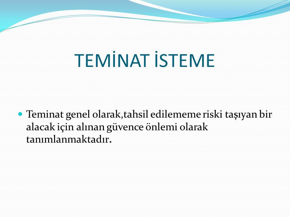 TEMİNAT İSTEME Teminat genel olarak,tahsil edilememe riski taşıyan bir alacak için alınan güvence önlemi olarak tanımlanmaktadır.