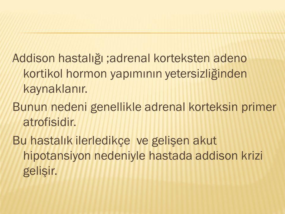 Addison hastalığı ;adrenal korteksten adeno kortikol hormon yapımının yetersizliğinden kaynaklanır.