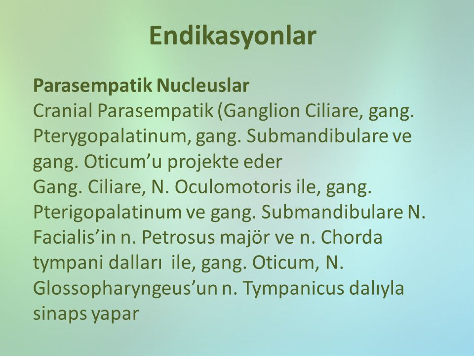 Endikasyonlar Parasempatik Nucleuslar Cranial Parasempatik (Ganglion Ciliare, gang. Pterygopalatinum, gang. Submandibulare ve gang. Oticum'u projekte