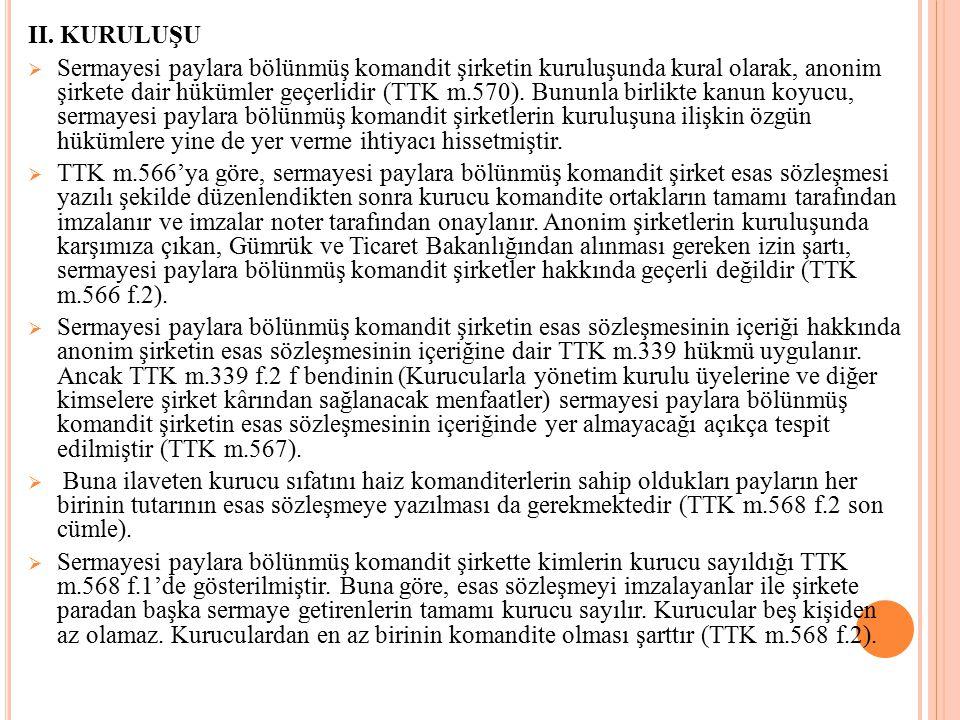 II. KURULUŞU  Sermayesi paylara bölünmüş komandit şirketin kuruluşunda kural olarak, anonim şirkete dair hükümler geçerlidir (TTK m.570). Bununla bir