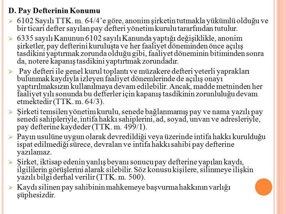 D. Pay Defterinin Konumu  6102 Sayılı TTK. m. 64/4'e göre, anonim şirketin tutmakla yükümlü olduğu ve bir ticari defter sayılan pay defteri yönetim k