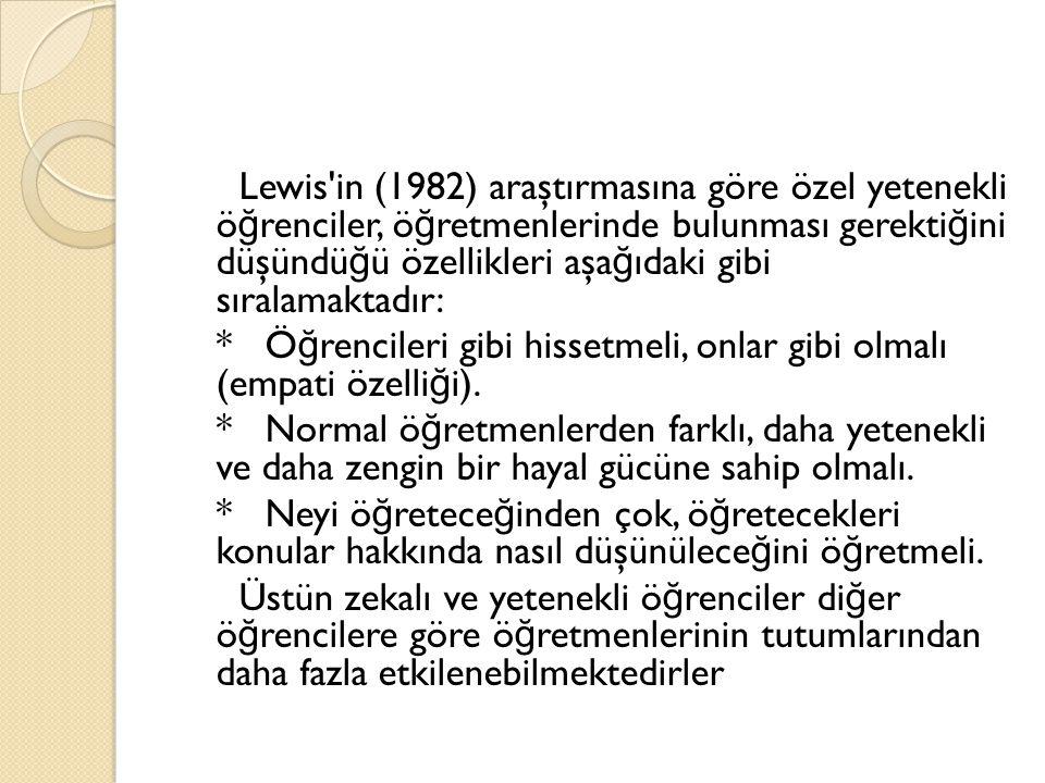 Lewis in (1982) araştırmasına göre özel yetenekli ö ğ renciler, ö ğ retmenlerinde bulunması gerekti ğ ini düşündü ğ ü özellikleri aşa ğ ıdaki gibi sıralamaktadır: * Ö ğ rencileri gibi hissetmeli, onlar gibi olmalı (empati özelli ğ i).