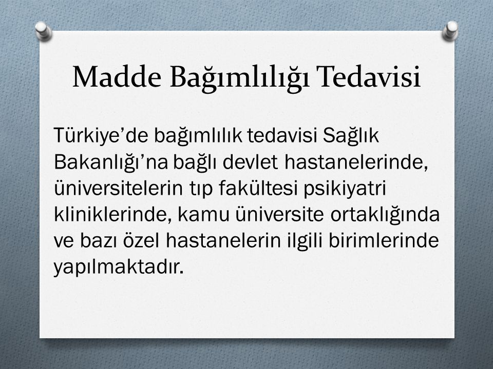 Madde Bağımlılığı Tedavisi Türkiye'de bağımlılık tedavisi Sağlık Bakanlığı'na bağlı devlet hastanelerinde, üniversitelerin tıp fakültesi psikiyatri kl