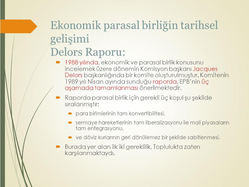 Ekonomik parasal birliğin tarihsel gelişimi Delors Raporu:  1988 yılında, ekonomik ve parasal birlik konusunu incelemek üzere dönemin Komisyon başkan