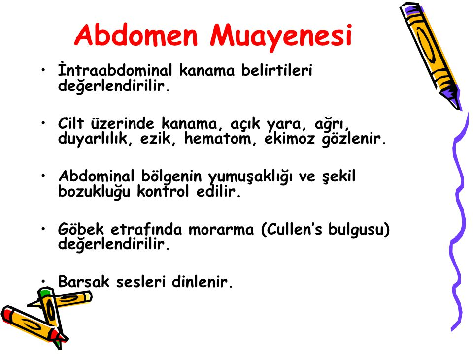 Abdomen Muayenesi İntraabdominal kanama belirtileri değerlendirilir. Cilt üzerinde kanama, açık yara, ağrı, duyarlılık, ezik, hematom, ekimoz gözlenir