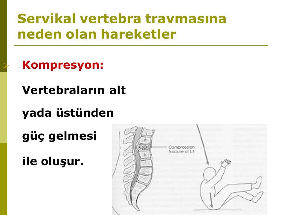 Servikal vertebra travmasına neden olan hareketler  Kompresyon: Vertebraların alt yada üstünden güç gelmesi ile oluşur.