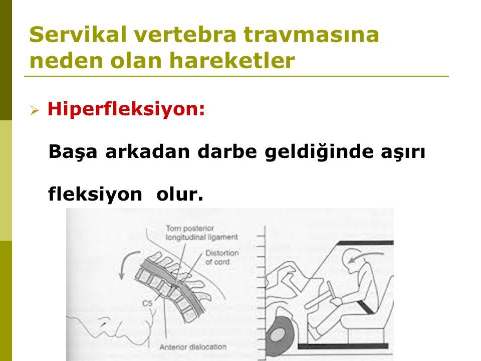 Servikal vertebra travmasına neden olan hareketler  Hiperfleksiyon: Başa arkadan darbe geldiğinde aşırı fleksiyon olur.