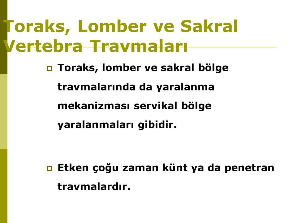 Toraks, Lomber ve Sakral Vertebra Travmaları  Toraks, lomber ve sakral bölge travmalarında da yaralanma mekanizması servikal bölge yaralanmaları gibi