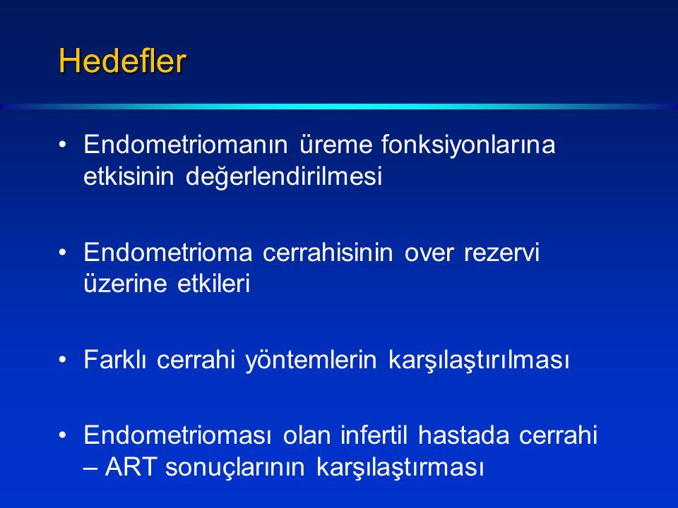Hedefler Endometriomanın üreme fonksiyonlarına etkisinin değerlendirilmesi Endometrioma cerrahisinin over rezervi üzerine etkileri Farklı cerrahi yöntemlerin karşılaştırılması Endometrioması olan infertil hastada cerrahi – ART sonuçlarının karşılaştırması