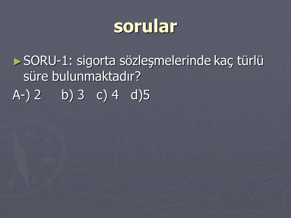 sorular ► SORU-1: sigorta sözleşmelerinde kaç türlü süre bulunmaktadır? A-) 2 b) 3 c) 4 d)5