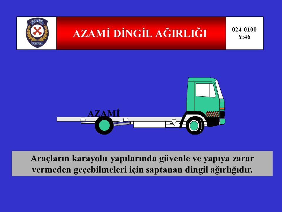 DİNGİL AĞIRLIĞI 024-0100 Y:45 Araçlarda aynı dingile bağlı tekerleklerden karayolu yapısına aktarılan ağırlıktır.