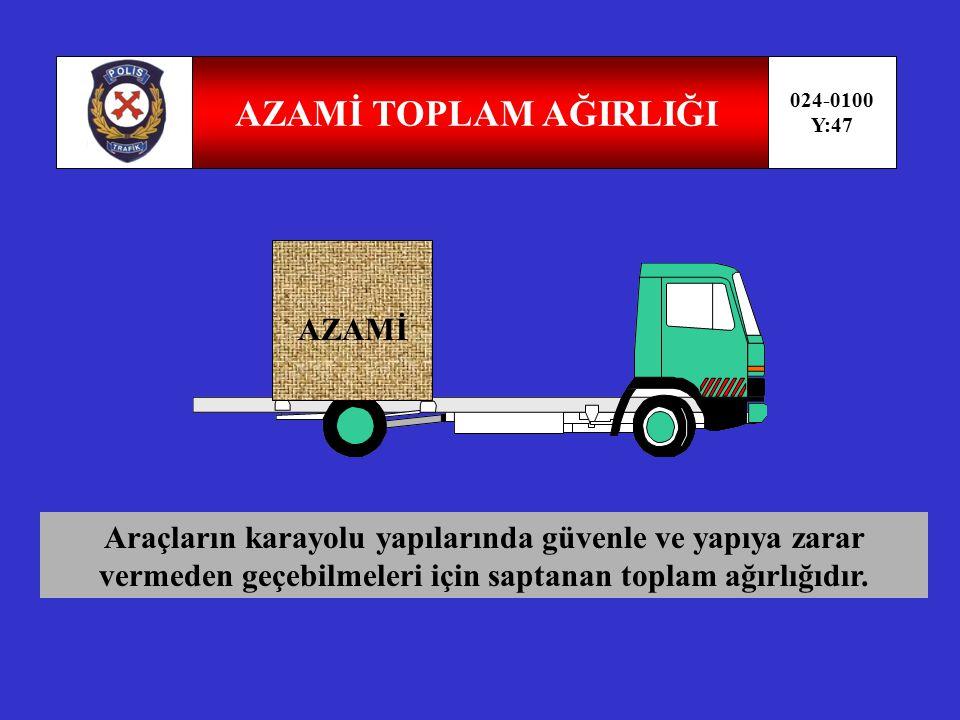 AZAMİ DİNGİL AĞIRLIĞI 024-0100 Y:46 AZAMİ Araçların karayolu yapılarında güvenle ve yapıya zarar vermeden geçebilmeleri için saptanan dingil ağırlığıdır.