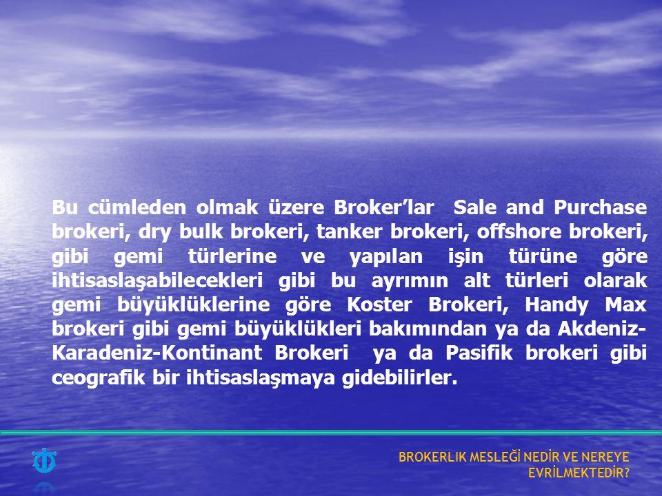Bu cümleden olmak üzere Broker'lar Sale and Purchase brokeri, dry bulk brokeri, tanker brokeri, offshore brokeri, gibi gemi türlerine ve yapılan işin türüne göre ihtisaslaşabilecekleri gibi bu ayrımın alt türleri olarak gemi büyüklüklerine göre Koster Brokeri, Handy Max brokeri gibi gemi büyüklükleri bakımından ya da Akdeniz- Karadeniz-Kontinant Brokeri ya da Pasifik brokeri gibi ceografik bir ihtisaslaşmaya gidebilirler.