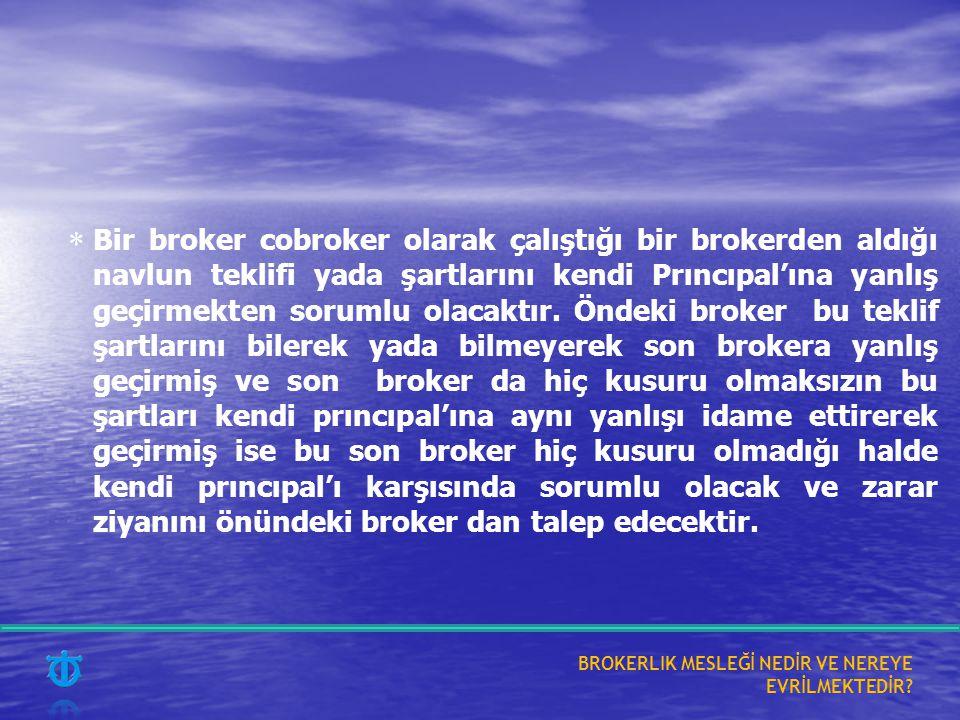  Bir broker cobroker olarak çalıştığı bir brokerden aldığı navlun teklifi yada şartlarını kendi Prıncıpal'ına yanlış geçirmekten sorumlu olacaktır. Ö