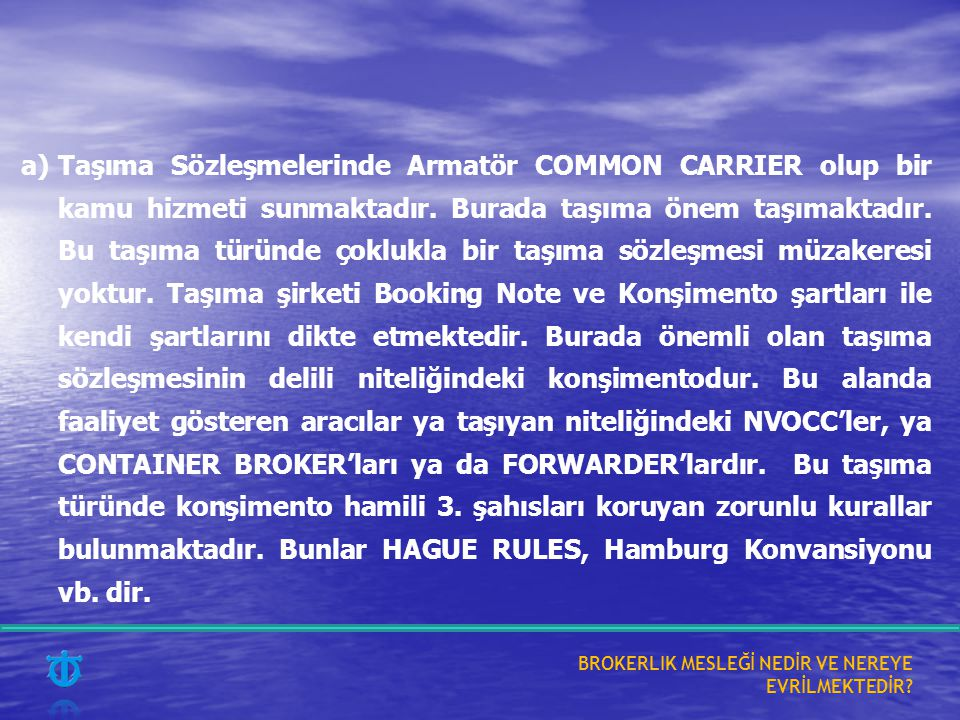 a)Taşıma Sözleşmelerinde Armatör COMMON CARRIER olup bir kamu hizmeti sunmaktadır. Burada taşıma önem taşımaktadır. Bu taşıma türünde çoklukla bir taş