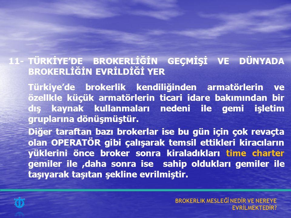 11-TÜRKİYE'DE BROKERLİĞİN GEÇMİŞİ VE DÜNYADA BROKERLİĞİN EVRİLDİĞİ YER Türkiye'de brokerlik kendiliğinden armatörlerin ve özellkle küçük armatörlerin ticari idare bakımından bir dış kaynak kullanmaları nedeni ile gemi işletim gruplarına dönüşmüştür.