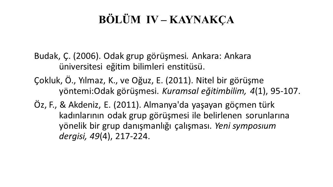 BÖLÜM IV – KAYNAKÇA Budak, Ç. (2006). Odak grup görüşmesi. Ankara: Ankara üniversitesi eğitim bilimleri enstitüsü. Çokluk, Ö., Yılmaz, K., ve Oğuz, E.