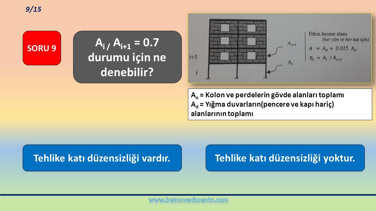 Tehlike katı düzensizliği vardır.Tehlike katı düzensizliği yoktur. A i / A i+1 = 0.7 durumu için ne denebilir? SORU 9 9/15 A o = Kolon ve perdelerin g