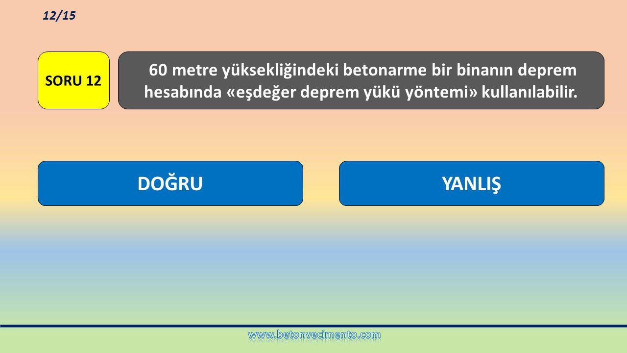 YANLIŞDOĞRU 60 metre yüksekliğindeki betonarme bir binanın deprem hesabında «eşdeğer deprem yükü yöntemi» kullanılabilir. SORU 12 12/15