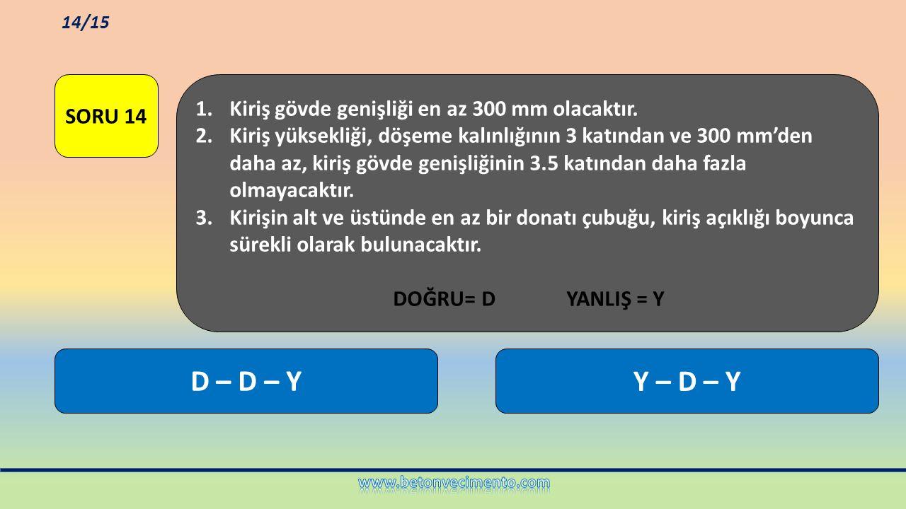 Y – D – YD – D – Y 1.Kiriş gövde genişliği en az 300 mm olacaktır. 2.Kiriş yüksekliği, döşeme kalınlığının 3 katından ve 300 mm'den daha az, kiriş göv
