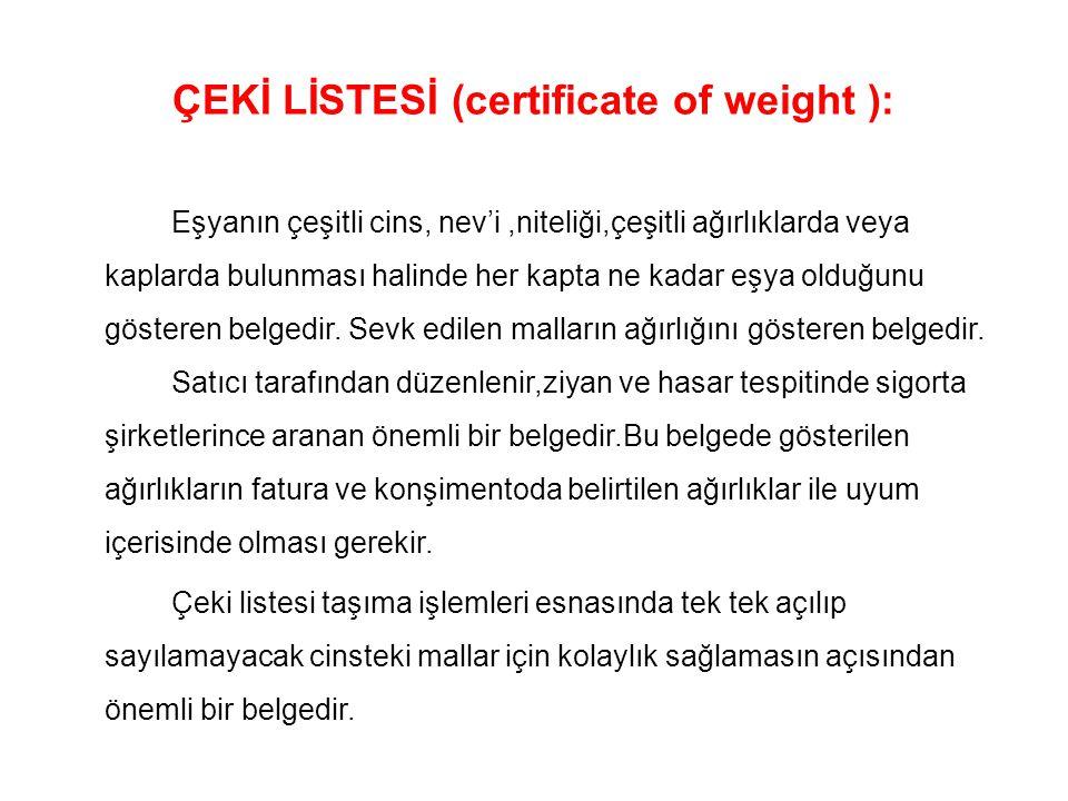 ÇEKİ LİSTESİ (certificate of weight ): Eşyanın çeşitli cins, nev'i,niteliği,çeşitli ağırlıklarda veya kaplarda bulunması halinde her kapta ne kadar eş