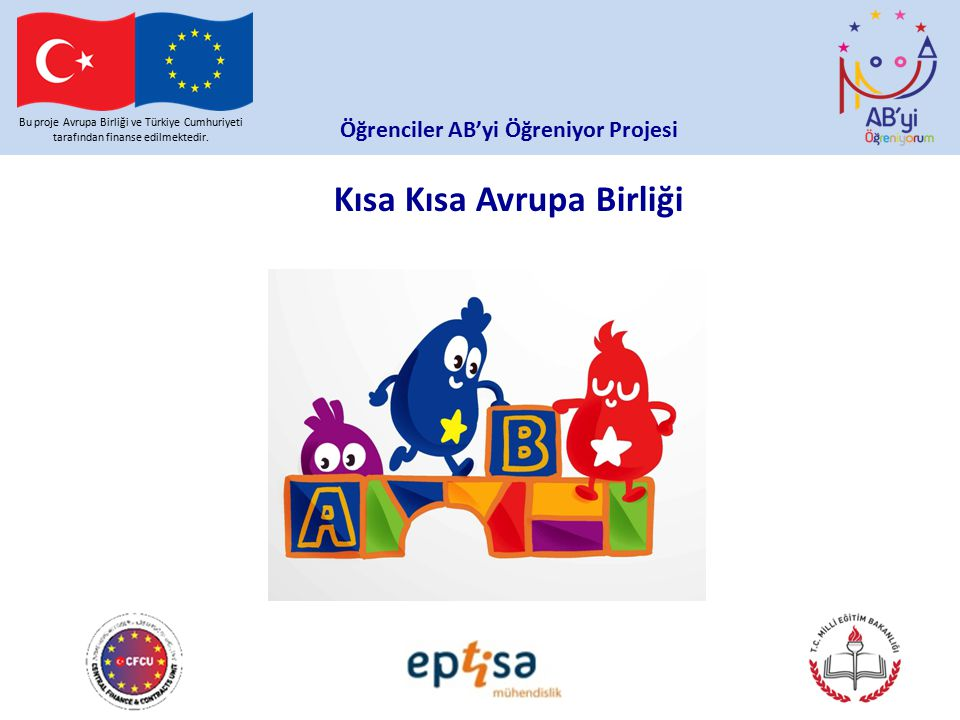 Kısa Kısa Avrupa Birliği Bu proje Avrupa Birliği ve Türkiye Cumhuriyeti tarafından finanse edilmektedir. Öğrenciler AB'yi Öğreniyor Projesi