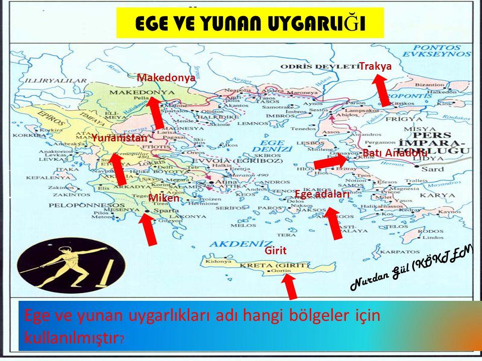 EGE VE YUNAN UYGARLI Ğ I Ege ve yunan uygarlıkları adı hangi bölgeler için kullanılmıştır ? Trakya Batı Anadolu Ege adaları Girit Miken Yunanistan Mak