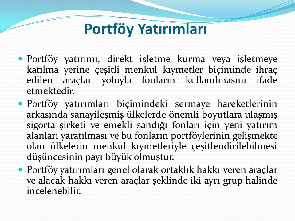 Portföy Yatırımları Portföy yatırımı, direkt işletme kurma veya işletmeye katılma yerine çeşitli menkul kıymetler biçiminde ihraç edilen araçlar yoluy