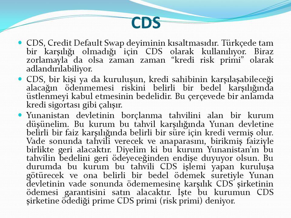 CDS CDS, Credit Default Swap deyiminin kısaltmasıdır. Türkçede tam bir karşılığı olmadığı için CDS olarak kullanılıyor. Biraz zorlamayla da olsa zaman
