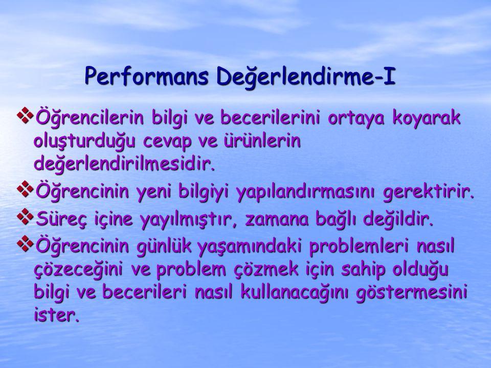 Performans Değerlendirme-I  Öğrencilerin bilgi ve becerilerini ortaya koyarak oluşturduğu cevap ve ürünlerin değerlendirilmesidir.